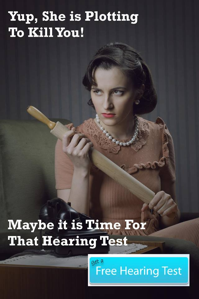 Yup, she is fed up with your hearing loss